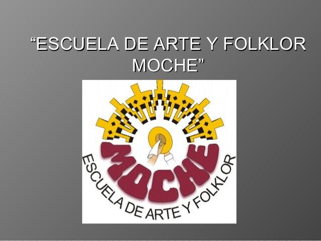 """""""""""ESCUELA DE ARTE Y FOLKLORESCUELA DE ARTE Y FOLKLOR MOCHE""""MOCHE"""""""