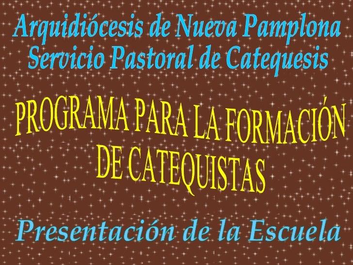 PROGRAMA PARA LA FORMACIÓN DE CATEQUISTAS Presentación de la Escuela Arquidiócesis de Nueva Pamplona Servicio Pastoral de ...