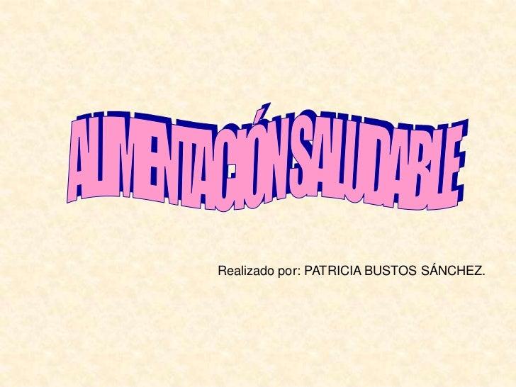 ALIMENTACIÓN SALUDABLE<br />Realizado por: PATRICIA BUSTOS SÁNCHEZ.<br />
