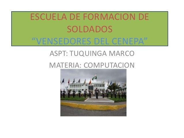 "ESCUELA DE FORMACION DE       SOLDADOS""VENSEDORES DEL CENEPA""   ASPT: TUQUINGA MARCO   MATERIA: COMPUTACION"