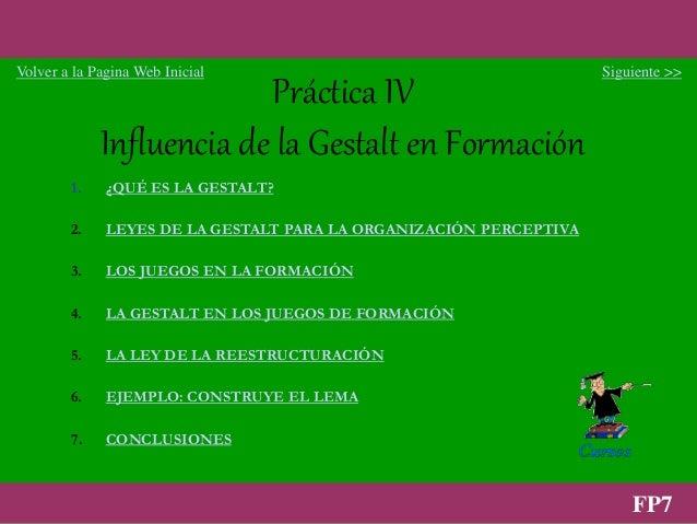 1 FP7 Práctica IV Influencia de la Gestalt en Formación 1. ¿QUÉ ES LA GESTALT? 2. LEYES DE LA GESTALT PARA LA ORGANIZACIÓN...