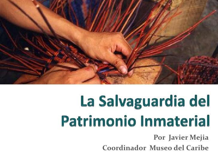 La Salvaguardia del Patrimonio Inmaterial <br />Por  Javier Mejia<br />Coordinador  Museo del Caribe<br />