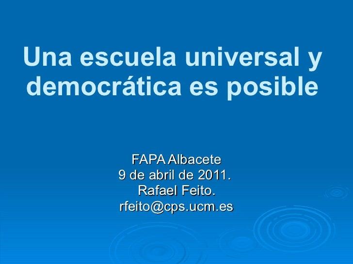 Una escuela universal y democrática es posible FAPA Albacete 9 de abril de 2011.  Rafael Feito. [email_address]