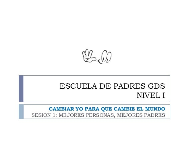 ESCUELA DE PADRES GDS                       NIVEL I      CAMBIAR YO PARA QUE CAMBIE EL MUNDOSESION 1: MEJORES PERSONAS, ME...