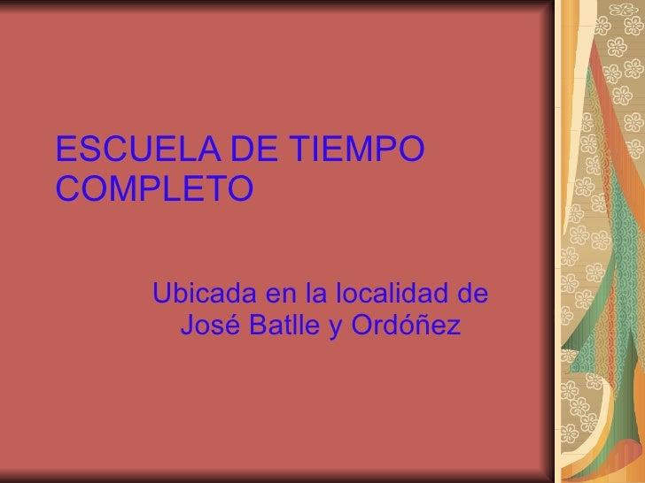 ESCUELA DE TIEMPO COMPLETO Ubicada en la localidad de José Batlle y Ordóñez