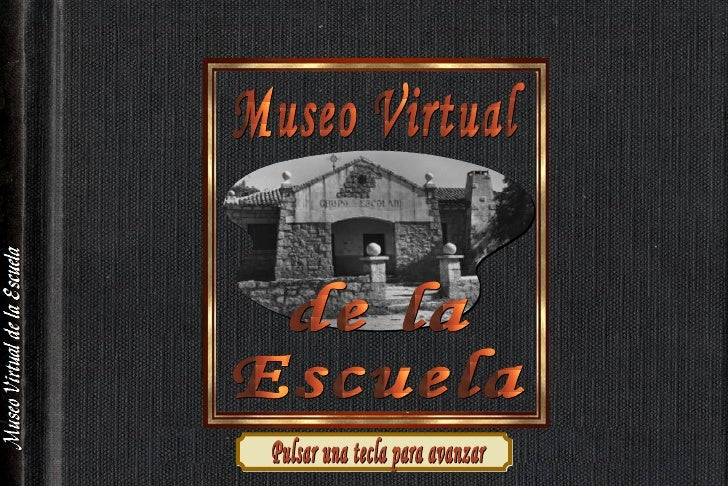 Museo Virtual  de la  Escuela Pulsar una tecla para avanzar