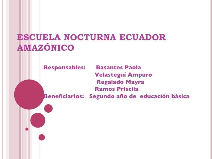 ESCUELA NOCTURNA ECUADOR AMAZÓNICO Responsables:  Basantes Paola   Velasteguí Amparo   Regalado Mayra    Ramos Priscila Be...