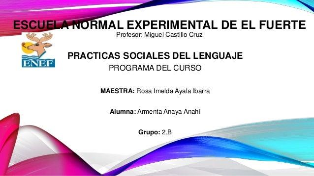 ESCUELA NORMAL EXPERIMENTAL DE EL FUERTE Profesor: Miguel Castillo Cruz PRACTICAS SOCIALES DEL LENGUAJE PROGRAMA DEL CURSO...