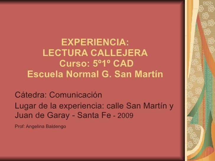 EXPERIENCIA:   LECTURA CALLEJERA   Curso: 5º1º CAD Escuela Normal G. San Martín  Cátedra: Comunicación  Lugar de la experi...