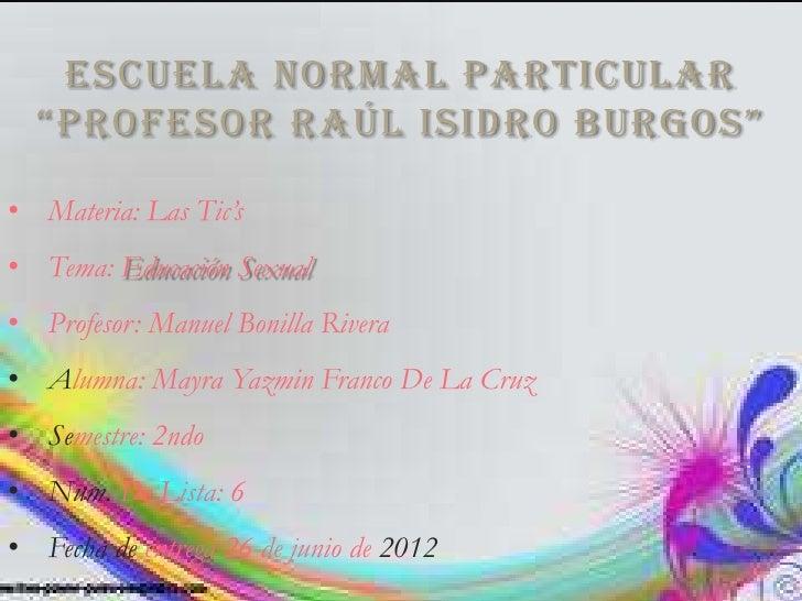 """ESCUELA NORMAL PARTICULAR  """"PROFESOR RAÚL ISIDRO BURGOS""""• Materia: Las Tic's• Tema: Educación Sexual• Profesor: Manuel Bon..."""