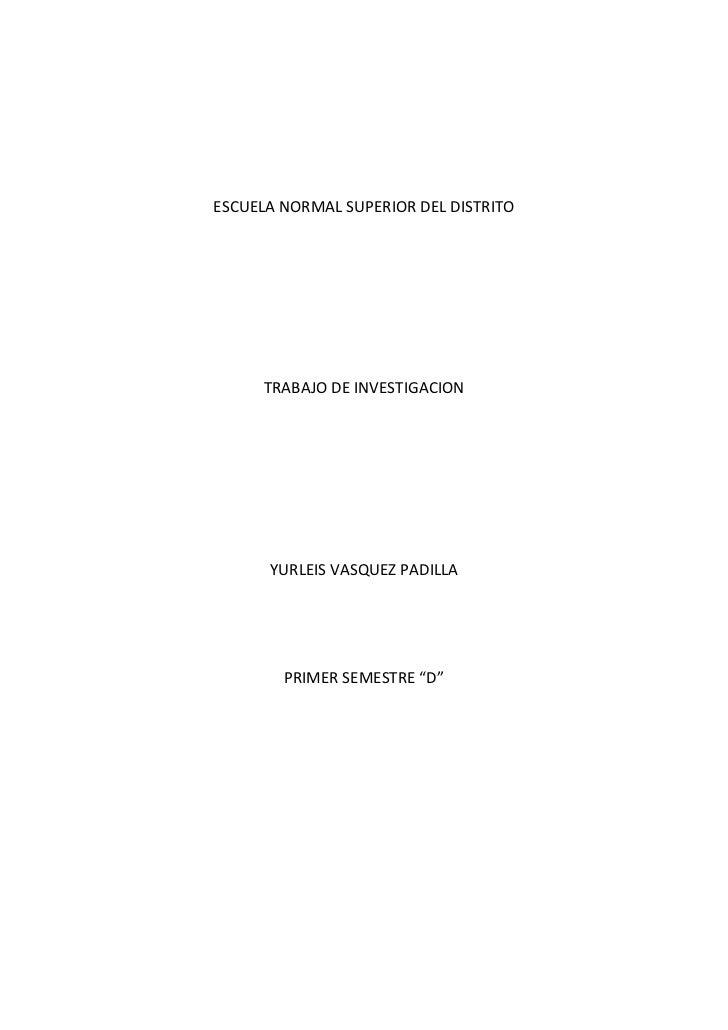 """ESCUELA NORMAL SUPERIOR DEL DISTRITO <br />TRABAJO DE INVESTIGACION<br />YURLEIS VASQUEZ PADILLA<br />PRIMER SEMESTRE """"D""""<..."""