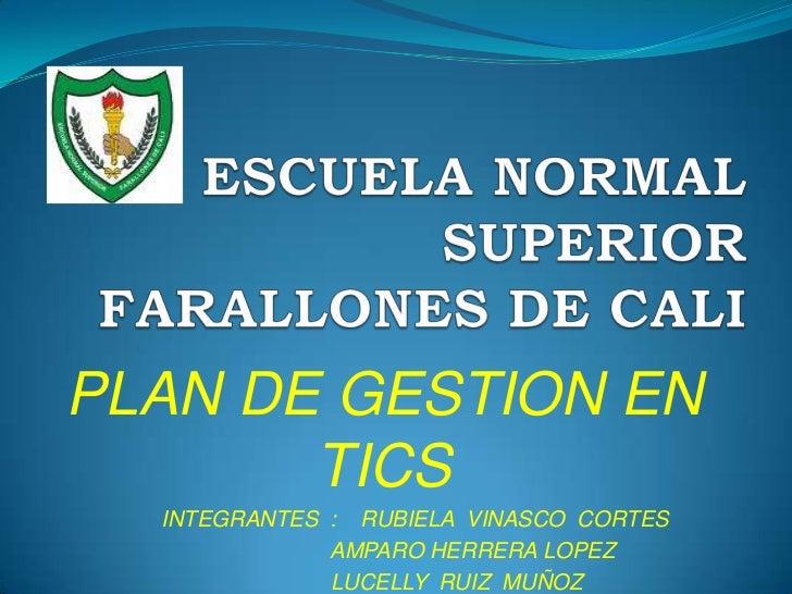 ESCUELA NORMAL SUPERIOR FARALLONES DE CALI<br />PLAN DE GESTION EN TICS<br />                   INTEGRANTES  :    RUBIELA ...