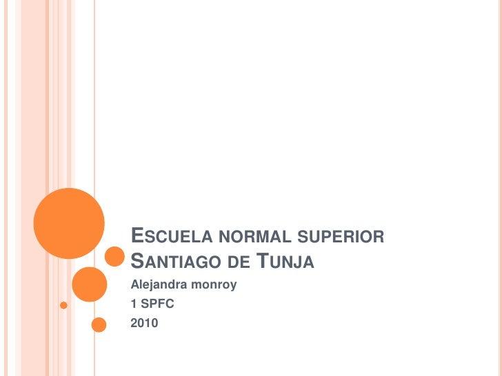 ESCUELA NORMAL SUPERIOR SANTIAGO DE TUNJA Alejandra monroy 1 SPFC 2010