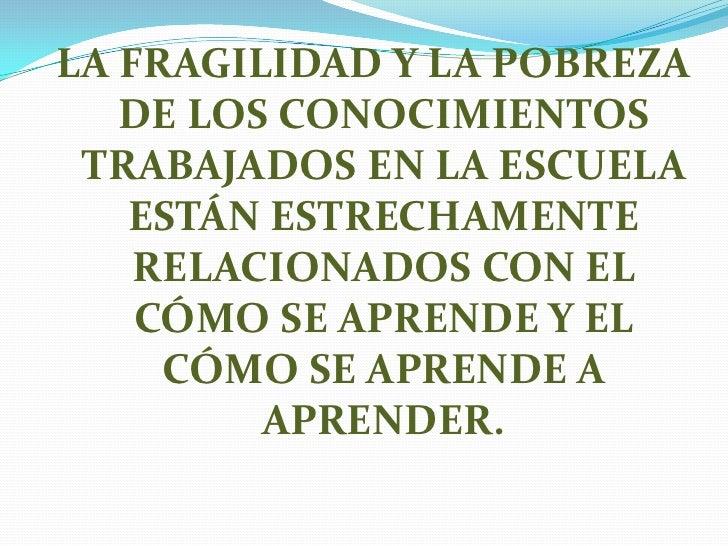 LA FRAGILIDAD Y LA POBREZA   DE LOS CONOCIMIENTOS TRABAJADOS EN LA ESCUELA   ESTÁN ESTRECHAMENTE    RELACIONADOS CON EL   ...