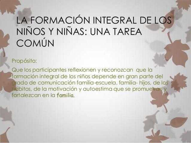 LA FORMACIÓN INTEGRAL DE LOSNIÑOS Y NIÑAS: UNA TAREACOMÚNPropósito:Que los participantes reflexionen y reconozcan que lafo...
