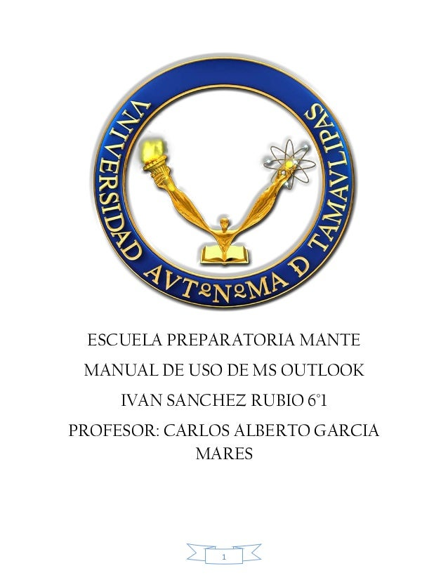 1 ESCUELA PREPARATORIA MANTE MANUAL DE USO DE MS OUTLOOK IVAN SANCHEZ RUBIO 6°1 PROFESOR: CARLOS ALBERTO GARCIA MARES