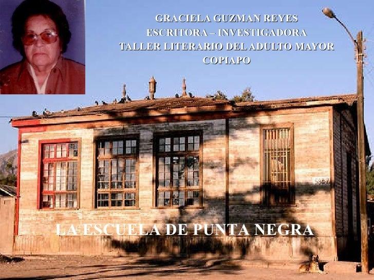 GRACIELA GUZMAN REYES ESCRITORA – INVESTIGADORA TALLER LITERARIO DEL ADULTO MAYOR COPIAPO LA ESCUELA DE PUNTA NEGRA