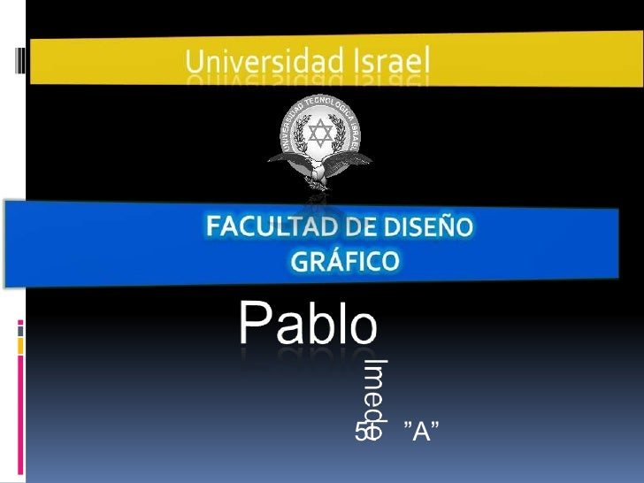 """Universidad Israel<br />Facultad de Diseño<br />Gráfico<br />Pablo<br />lmedo<br />5t   """"A""""<br />"""