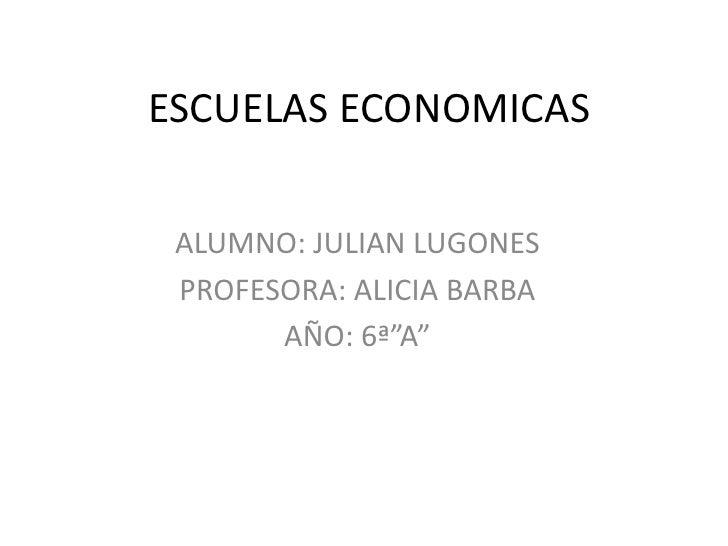 """ESCUELAS ECONOMICAS ALUMNO: JULIAN LUGONES PROFESORA: ALICIA BARBA       AÑO: 6ª""""A"""""""