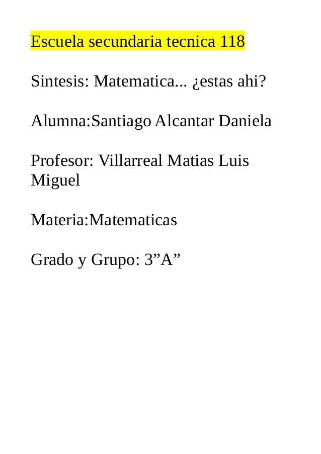 Escuela secundaria tecnica 118Sintesis: Matematica... ¿estas ahi?Alumna:Santiago Alcantar DanielaProfesor: Villarreal Mati...