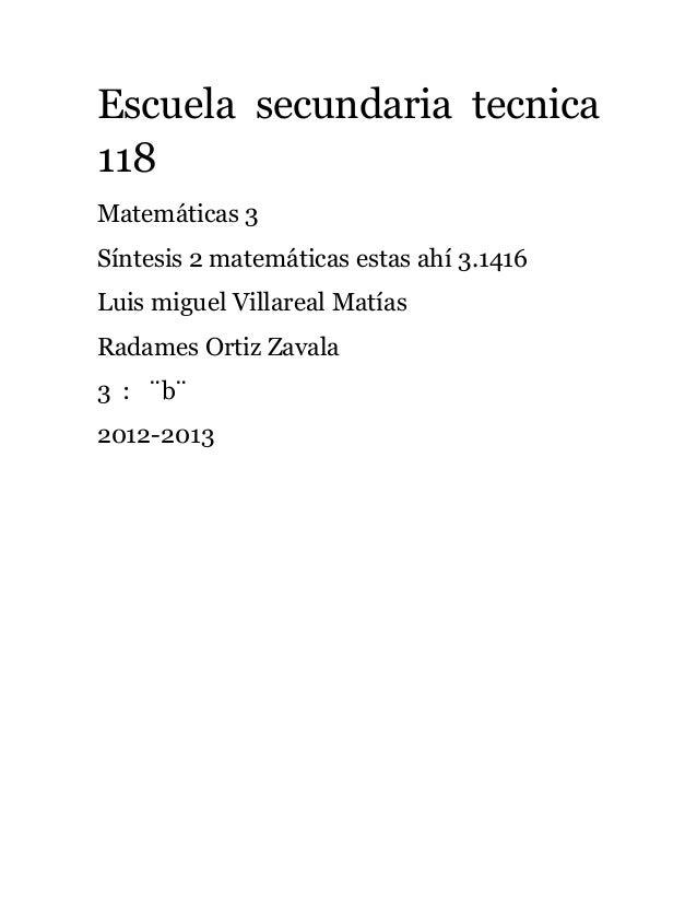 Escuela secundaria tecnica118Matemáticas 3Síntesis 2 matemáticas estas ahí 3.1416Luis miguel Villareal MatíasRadames Ortiz...