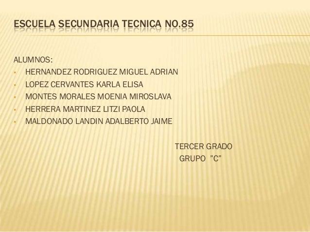 ESCUELA SECUNDARIA TECNICA NO.85ALUMNOS: HERNANDEZ RODRIGUEZ MIGUEL ADRIAN LOPEZ CERVANTES KARLA ELISA MONTES MORALES M...