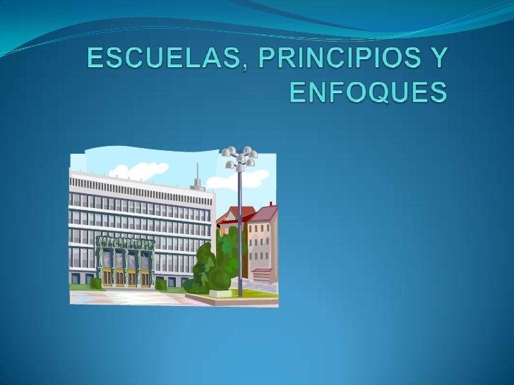 ESCUELAS, PRINCIPIOS Y ENFOQUES <br />
