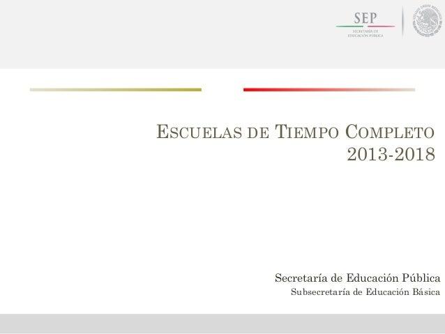 ESCUELAS DE TIEMPO COMPLETO2013-2018Secretaría de Educación PúblicaSubsecretaría de Educación Básica