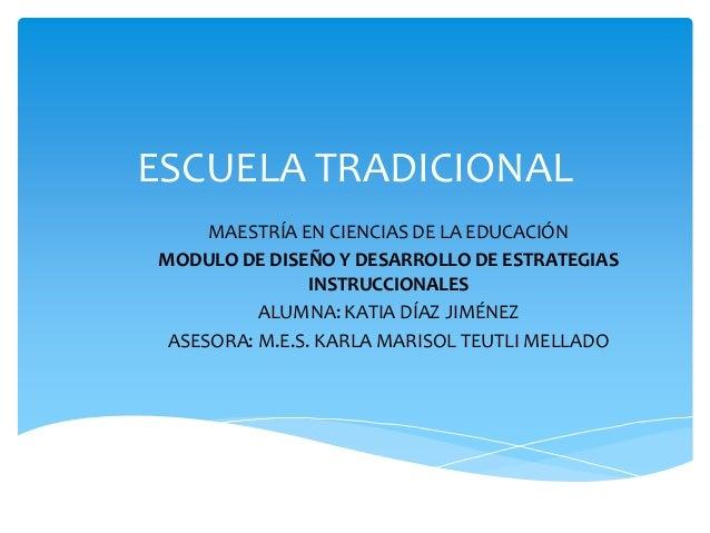 ESCUELA TRADICIONALMAESTRÍA EN CIENCIAS DE LA EDUCACIÓNMODULO DE DISEÑO Y DESARROLLO DE ESTRATEGIASINSTRUCCIONALESALUMNA: ...