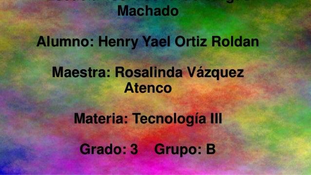 Escuela Tse. Leonardo Vargas Machado Alumno: Henry Yael Ortiz Roldan  Maestra: Rosalinda Vázquez Atenco Materia: Tecnologí...