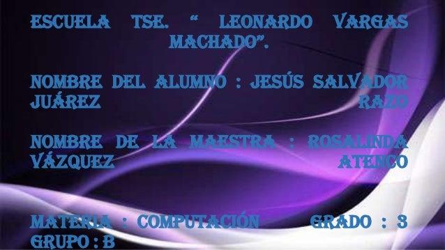 """Escuela  tse.  """" Leonardo machado"""".  Vargas  Nombre del alumno : Jesús Salvador Juárez Razo Nombre de la maestra : Rosalin..."""