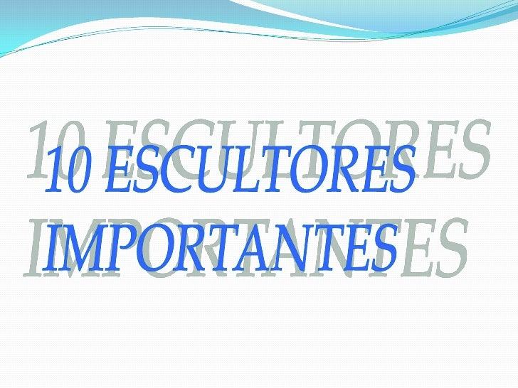 10 ESCULTORES<br />IMPORTANTES<br />