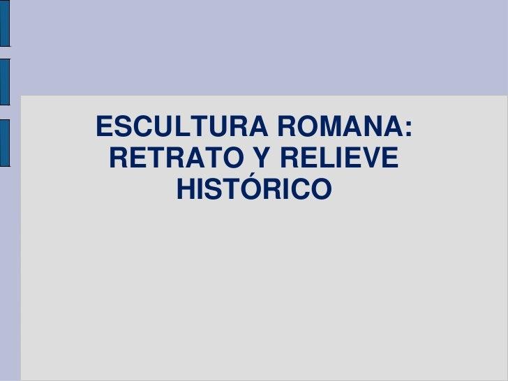 ESCULTURA ROMANA: RETRATO Y RELIEVE     HISTÓRICO
