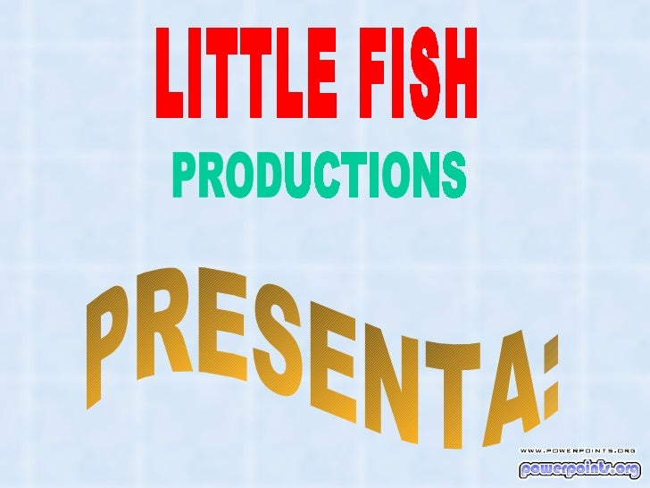 LITTLE FISH PRODUCTIONS PRESENTA: