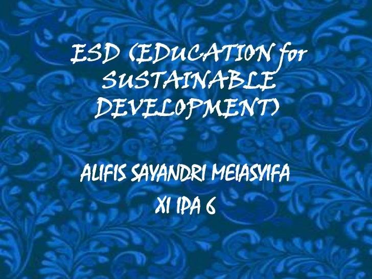 ESD (EDUCATION for SUSTAINABLE DEVELOPMENT)<br />ALIFIS SAYANDRI MEIASYIFA<br />XI IPA 6<br />
