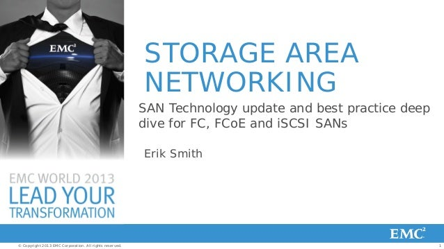 1© Copyright 2013 EMC Corporation. All rights reserved.STORAGE AREANETWORKINGErik SmithSAN Technology update and best prac...