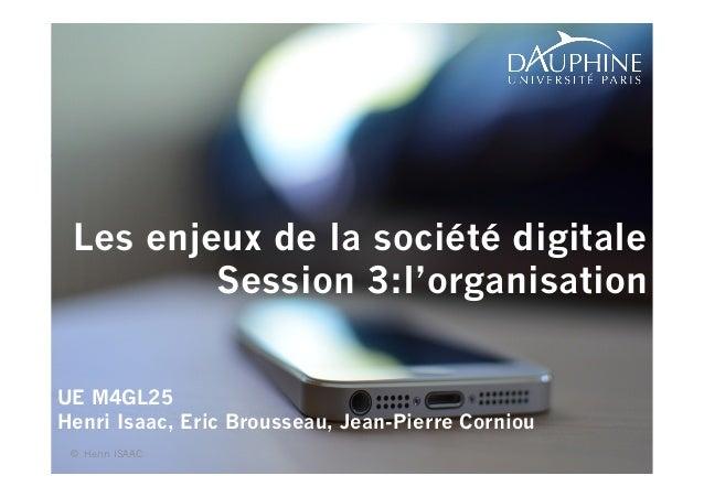 1  Les enjeux de la société digitale  Session 3:l'organisation  UE M4GL25  Henri Isaac, Eric Brousseau, Jean-Pierre Cornio...