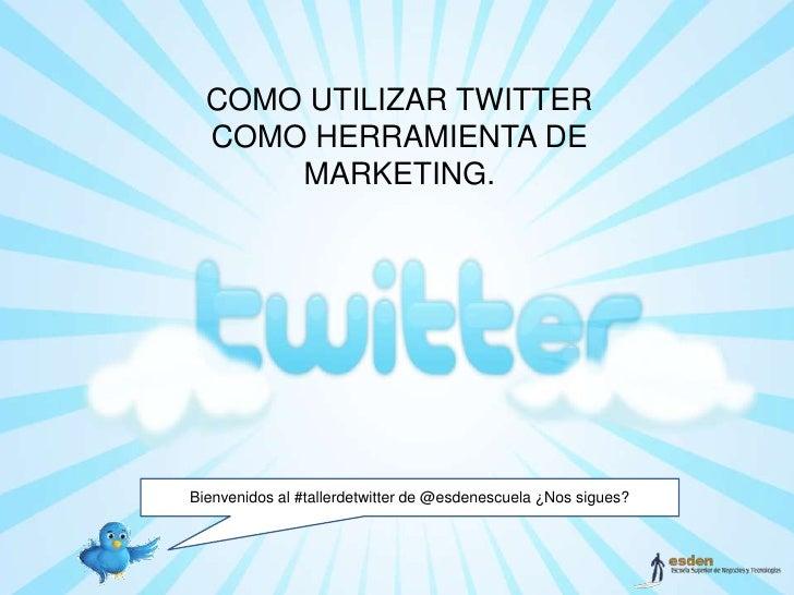 COMO UTILIZAR TWITTER  COMO HERRAMIENTA DE      MARKETING.Bienvenidos al #tallerdetwitter de @esdenescuela ¿Nos sigues?