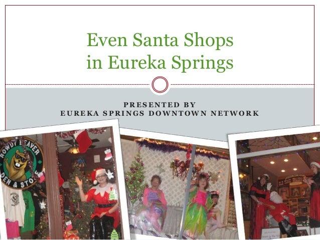 P R E S E N T E D B Y E U R E K A S P R I N G S D O W N T O W N N E T W O R K Even Santa Shops in Eureka Springs