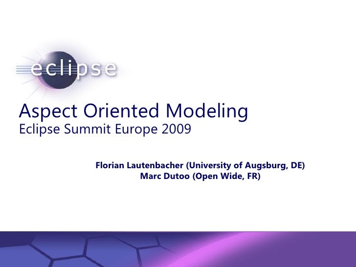 Aspect Oriented Modeling Eclipse Summit Europe 2009                Florian Lautenbacher (University of Augsburg, DE)      ...