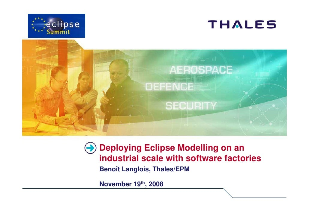 Deploying Eclipse Modelling on an industrial scale with software factories Benoît Langlois, Thales/EPM  November 19th, 2008