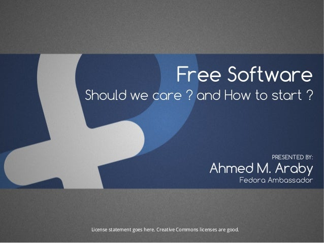 Free Software Should we care ? and How to start ? Ahmed M. Araby PRESENTED BY: Fedora Ambassador License statement goes he...