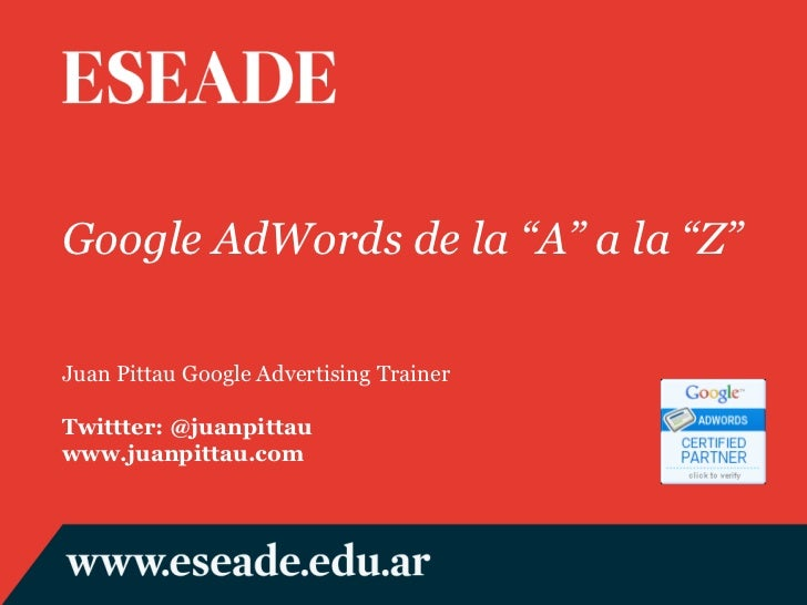 "Google AdWords de la ""A"" a la ""Z"" Juan Pittau Google Advertising Trainer Twittter: @juanpittau www.juanpittau.com"