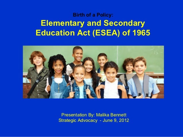Birth of a Policy: Elementary and SecondaryEducation Act (ESEA) of 1965      Presentation By: Malika Bennett     Strategic...