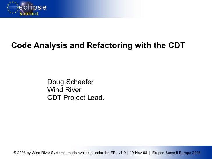Code Analysis and Refactoring with the CDT Doug Schaefer Wind River CDT Project Lead.
