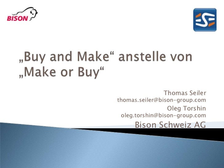 """Buy and Make"" anstelle von ""Make or Buy""<br />Thomas Seiler thomas.seiler@bison-group.com<br />Oleg Torshinoleg.torshin@b..."