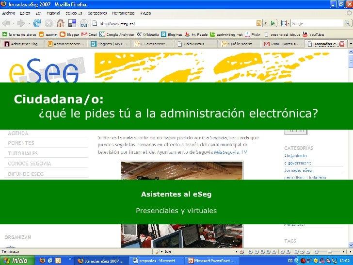 <ul><li>Ciudadana/o:   </li></ul><ul><ul><ul><li>¿qué le pides tú a la administración electrónica? </li></ul></ul></ul>Asi...