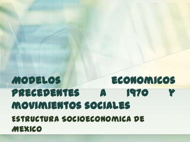 Modelos economicos precedentes a 1970 y movimientos sociales Estructura Socioeconomica de Mexico