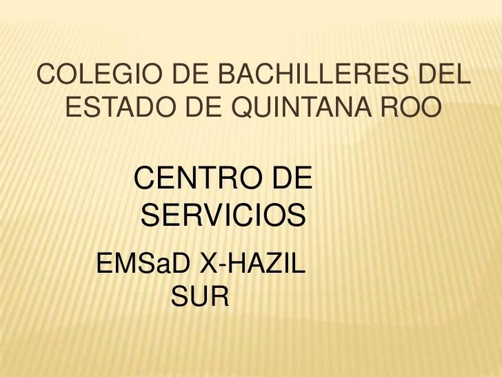 COLEGIO DE BACHILLERES DEL ESTADO DE QUINTANA ROO     CENTRO DE     SERVICIOS   EMSaD X-HAZIL       SUR
