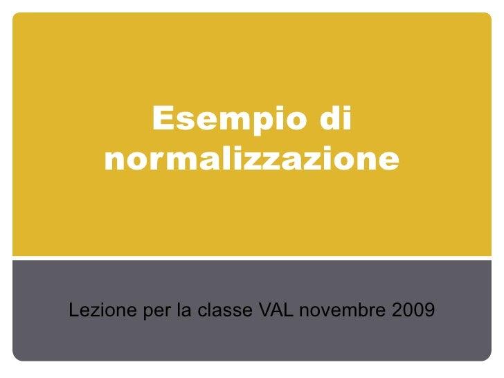 Esempio di normalizzazione Lezione per la classe VAL novembre 2009